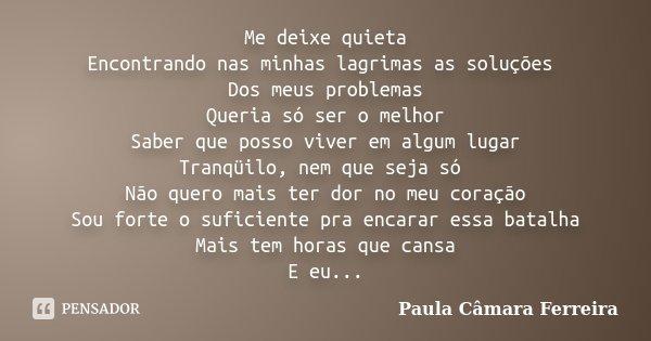 Me deixe quieta Encontrando nas minhas lagrimas as soluções Dos meus problemas Queria só ser o melhor Saber que posso viver em algum lugar Tranqüilo, nem que se... Frase de Paula Câmara Ferreira.