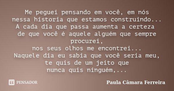 Me peguei pensando em você, em nós nessa historia que estamos construindo... A cada dia que passa aumenta a certeza de que você é aquele alguém que sempre procu... Frase de Paula Câmara Ferreira.