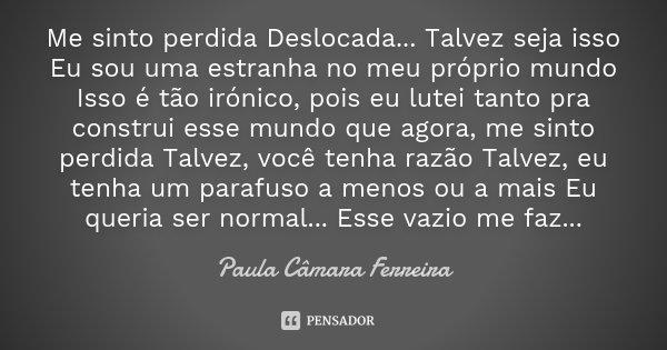 Me sinto perdida Deslocada... Talvez seja isso Eu sou uma estranha no meu próprio mundo Isso é tão irónico, pois eu lutei tanto pra construi esse mundo que agor... Frase de Paula Câmara Ferreira.