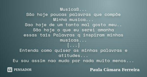 MusicaS... São hoje poucas palavras que compõe Minha musica... Sao hoje de um tanto mal gosto meu.. São hoje o que eu serei amanha essas tais Palavras q inspira... Frase de Paula Camara Ferreira.