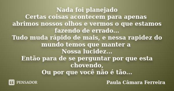 Nada foi planejado Certas coisas acontecem para apenas abrimos nossos olhos e vermos o que estamos fazendo de errado... Tudo muda rápido de mais, e nessa rapide... Frase de Paula Câmara Ferreira.