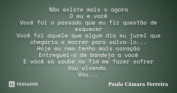 Não existe mais o agora O eu e você Você foi o passado que eu fiz questão de esquecer Você foi aquele que algum dia eu jurei que chegaria a morrer para salva-lo... Frase de Paula Camara Ferreira.
