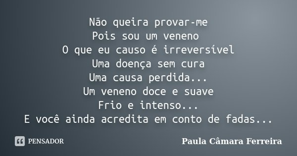 Não queira provar-me Pois sou um veneno O que eu causo é irreversível Uma doença sem cura Uma causa perdida... Um veneno doce e suave Frio e intenso... E você a... Frase de Paula Câmara Ferreira.