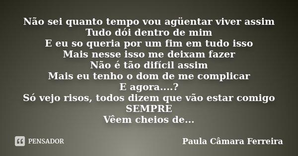 Não sei quanto tempo vou agüentar viver assim Tudo dói dentro de mim E eu so queria por um fim em tudo isso Mais nesse isso me deixam fazer Não é tão difícil as... Frase de Paula Câmara Ferreira.