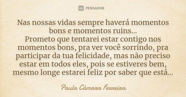 Nas nossas vidas sempre haverá momentos bons e momentos ruins... Prometo que tentarei estar contigo nos momentos bons, pra ver você sorrindo, pra participar da ... Frase de Paula Câmara Ferreira.