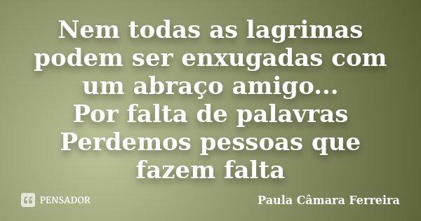 Nem todas as lagrimas podem ser enxugadas com um abraço amigo... Por falta de palavras Perdemos pessoas que fazem falta... Frase de Paula Câmara Ferreira.