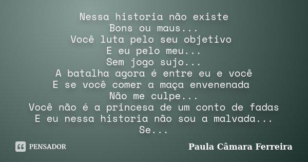 Nessa historia não existe Bons ou maus... Você luta pelo seu objetivo E eu pelo meu... Sem jogo sujo... A batalha agora é entre eu e você E se você comer a maça... Frase de Paula Câmara Ferreira.