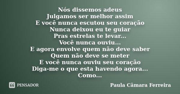 Nós dissemos adeus Julgamos ser melhor assim E você nunca escutou seu coração Nunca deixou eu te guiar Pras estrelas te levar... Você nunca ouviu... E agora env... Frase de Paula Câmara Ferreira.