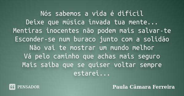 Nós sabemos a vida é difícil Deixe que música invada tua mente... Mentiras inocentes não podem mais salvar-te Esconder-se num buraco junto com a solidão Não vai... Frase de Paula Câmara Ferreira.