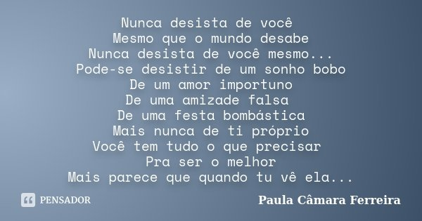 Nunca desista de você Mesmo que o mundo desabe Nunca desista de você mesmo... Pode-se desistir de um sonho bobo De um amor importuno De uma amizade falsa De uma... Frase de Paula Câmara Ferreira.