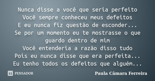 Nunca disse a você que seria perfeito Você sempre conheceu meus defeitos E eu nunca fiz questão de esconder... Se por um momento eu te mostrasse o que guardo de... Frase de Paula Câmara Ferreira.