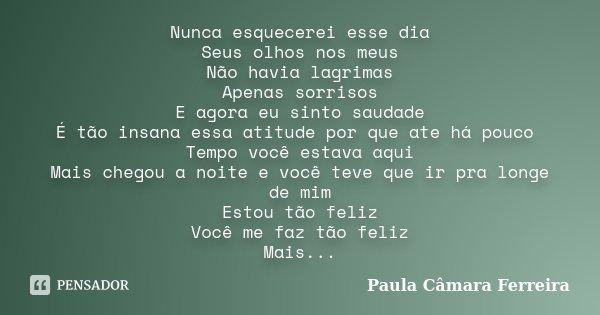 Nunca esquecerei esse dia Seus olhos nos meus Não havia lagrimas Apenas sorrisos E agora eu sinto saudade É tão insana essa atitude por que ate há pouco Tempo v... Frase de Paula Câmara Ferreira.