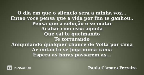 O dia em que o silencio sera a minha voz... Entao voce pensa que a vida por fim te ganhou.. Pensa que a solução é se matar Acabar com essa agonia Que vai te que... Frase de Paula Câmara Ferreira.