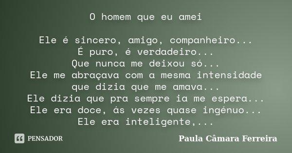 O homem que eu amei Ele é sincero, amigo, companheiro... É puro, é verdadeiro... Que nunca me deixou só... Ele me abraçava com a mesma intensidade que dizia que... Frase de Paula Câmara Ferreira.