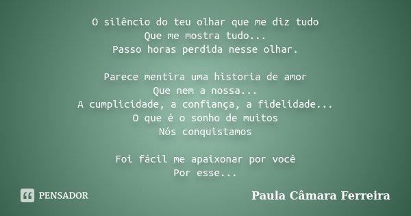 O silêncio do teu olhar que me diz tudo Que me mostra tudo... Passo horas perdida nesse olhar. Parece mentira uma historia de amor Que nem a nossa... A cumplici... Frase de Paula Câmara Ferreira.