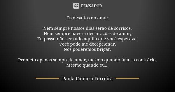 Os desafios do amor Nem sempre nossos dias serão de sorrisos, Nem sempre haverá declarações de amor, Eu posso não ser tudo aquilo que você esperava, Você pode m... Frase de Paula Câmara Ferreira.