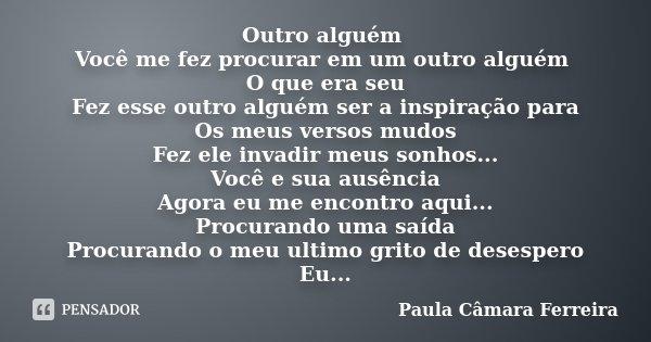 Outro alguém Você me fez procurar em um outro alguém O que era seu Fez esse outro alguém ser a inspiração para Os meus versos mudos Fez ele invadir meus sonhos.... Frase de Paula Câmara Ferreira.