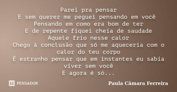 Parei pra pensar E sem querer me peguei pensando em você Pensando em como era bom de ter E de repente fiquei cheia de saudade Aquele frio nesse calor Chego à co... Frase de Paula Câmara Ferreira.