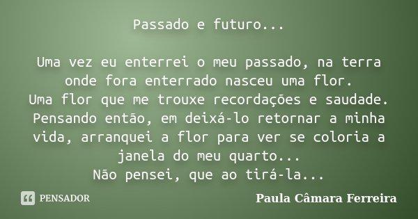 Passado e futuro... Uma vez eu enterrei o meu passado, na terra onde fora enterrado nasceu uma flor. Uma flor que me trouxe recordações e saudade. Pensando entã... Frase de Paula Câmara Ferreira.