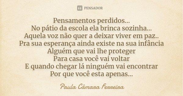 Pensamentos perdidos... No pátio da escola ela brinca sozinha... Aquela voz não quer a deixar viver em paz.. Pra sua esperança ainda existe na sua infância Algu... Frase de Paula Câmara Ferreira.