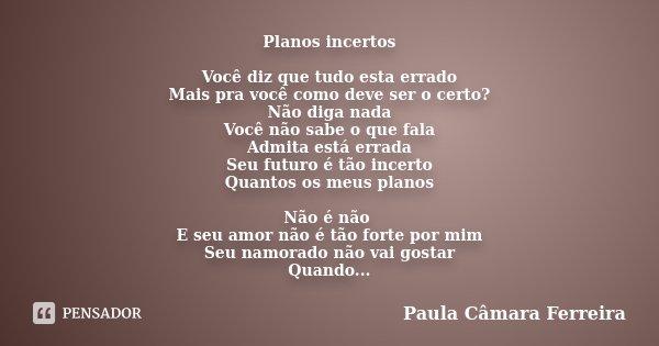 Planos incertos Você diz que tudo esta errado Mais pra você como deve ser o certo? Não diga nada Você não sabe o que fala Admita está errada Seu futuro é tão in... Frase de Paula Câmara Ferreira.