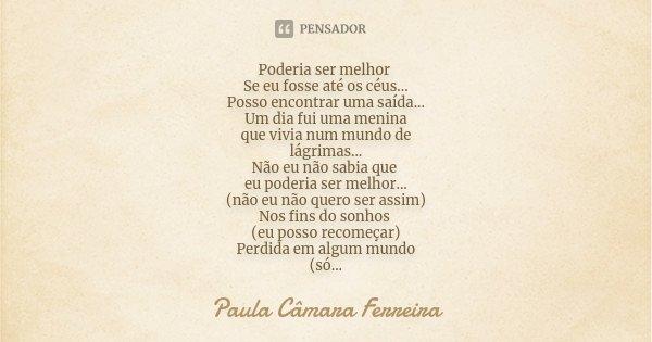 Poderia ser melhor Se eu fosse até os céus... Posso encontrar uma saída... Um dia fui uma menina que vivia num mundo de lágrimas... Não eu não sabia que eu pode... Frase de Paula Câmara Ferreira.