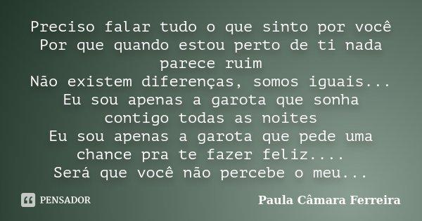 Preciso falar tudo o que sinto por você Por que quando estou perto de ti nada parece ruim Não existem diferenças, somos iguais... Eu sou apenas a garota que son... Frase de Paula Camara Ferreira.