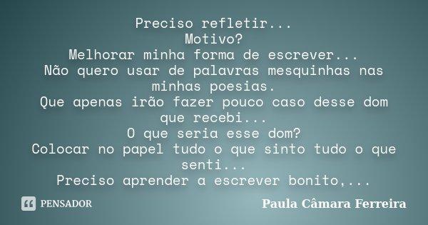 Preciso refletir... Motivo? Melhorar minha forma de escrever... Não quero usar de palavras mesquinhas nas minhas poesias. Que apenas irão fazer pouco caso desse... Frase de Paula Câmara Ferreira.
