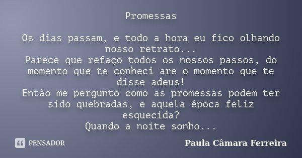 Promessas Os dias passam, e todo a hora eu fico olhando nosso retrato... Parece que refaço todos os nossos passos, do momento que te conheci are o momento que t... Frase de Paula Câmara Ferreira.