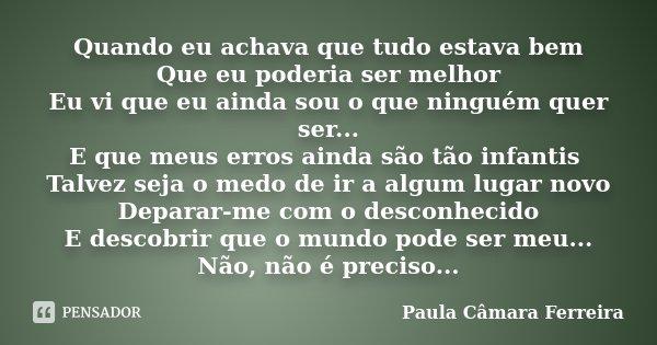 Quando eu achava que tudo estava bem Que eu poderia ser melhor Eu vi que eu ainda sou o que ninguém quer ser... E que meus erros ainda são tão infantis Talvez s... Frase de Paula Câmara Ferreira.