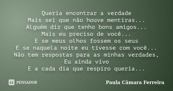 Queria encontrar a verdade Mais sei que não houve mentiras... Alguém diz que tenho bons amigos... Mais eu preciso de você... E se meus olhos fossem os seus E se... Frase de Paula Câmara Ferreira.