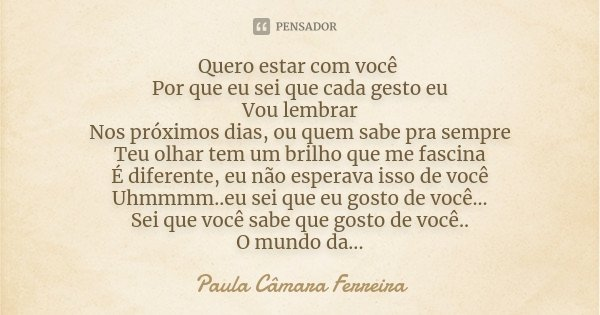 Quero estar com você Por que eu sei que cada gesto eu Vou lembrar Nos próximos dias, ou quem sabe pra sempre Teu olhar tem um brilho que me fascina É diferente,... Frase de Paula Câmara Ferreira.