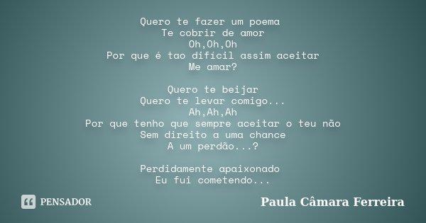 Quero te fazer um poema Te cobrir de amor Oh,Oh,Oh Por que é tao difícil assim aceitar Me amar? Quero te beijar Quero te levar comigo... Ah,Ah,Ah Por que tenho ... Frase de Paula Camara Ferreira.