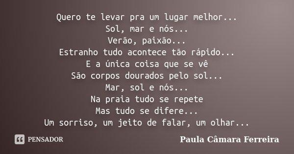 Quero te levar pra um lugar melhor... Sol, mar e nós... Verão, paixão... Estranho tudo acontece tão rápido... E a única coisa que se vê São corpos dourados pelo... Frase de Paula Câmara Ferreira.
