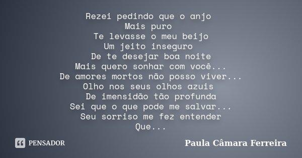 Rezei pedindo que o anjo Mais puro Te levasse o meu beijo Um jeito inseguro De te desejar boa noite Mais quero sonhar com você... De amores mortos não posso viv... Frase de Paula Câmara Ferreira.