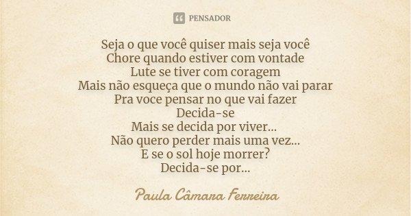 Seja o que você quiser mais seja você Chore quando estiver com vontade Lute se tiver com coragem Mais não esqueça que o mundo não vai parar Pra voce pensar no q... Frase de Paula Camara Ferreira.