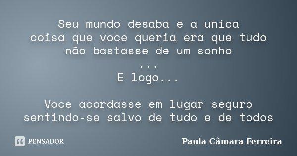 Seu mundo desaba e a unica coisa que voce queria era que tudo não bastasse de um sonho ... E logo... Voce acordasse em lugar seguro sentindo-se salvo de tudo e ... Frase de Paula Câmara Ferreira.