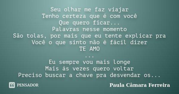 Seu olhar me faz viajar Tenho certeza que é com você Que quero ficar... Palavras nesse momento São tolas, por mais que eu tente explicar pra Você o que sinto nã... Frase de Paula Câmara Ferreira.