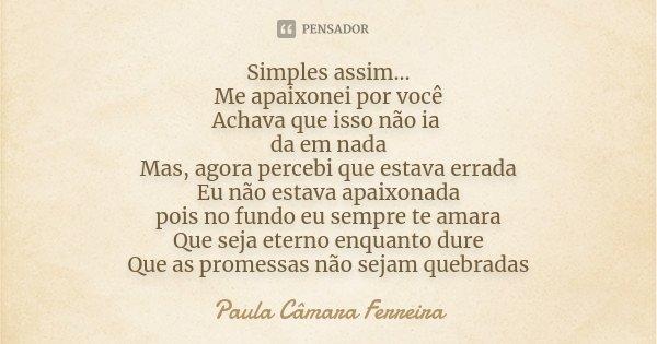 Simples assim... Me apaixonei por você Achava que isso não ia da em nada Mas, agora percebi que estava errada Eu não estava apaixonada pois no fundo eu sempre t... Frase de Paula Câmara Ferreira.