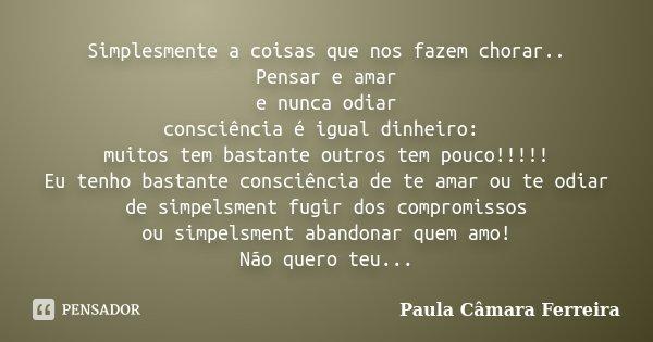 Simplesmente a coisas que nos fazem chorar.. Pensar e amar e nunca odiar consciência é igual dinheiro: muitos tem bastante outros tem pouco!!!!! Eu tenho bastan... Frase de Paula Câmara Ferreira.