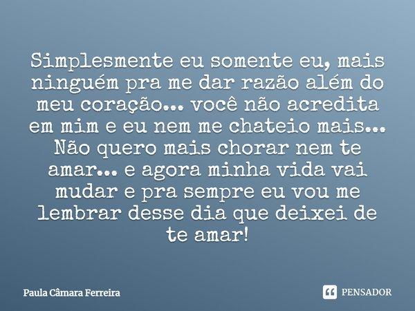 Simplesmente eu somente eu mais ninguém pra me dar razão alem do meu coração...você não acredita em mim,e eu nem me chateio mais...Nao quero mais chorar nem te ... Frase de Paula Câmara Ferreira.
