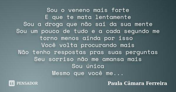 Sou o veneno mais forte E que te mata lentamente Sou a droga que nao sai da sua mente Sou um pouco de tudo e a cada segundo me torno menos ainda por isso Você v... Frase de Paula Câmara Ferreira.