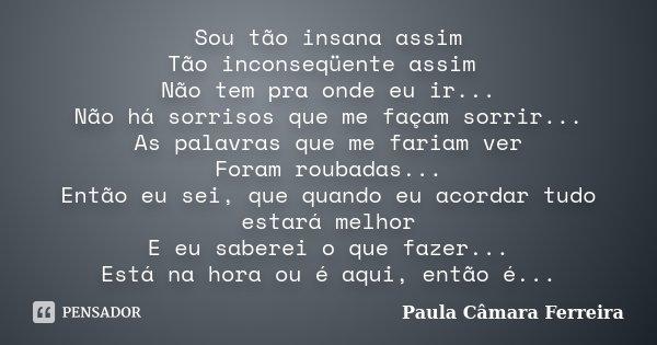 Sou tão insana assim Tão inconseqüente assim Não tem pra onde eu ir... Não há sorrisos que me façam sorrir... As palavras que me fariam ver Foram roubadas... En... Frase de Paula Câmara Ferreira.