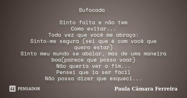 Sufocada Sinto falta e não tem Como evitar... Toda vez que você me abraça: Sinto-me segura (sei que é com você que quero estar) Sinto meu mundo se abalar, mas d... Frase de Paula Câmara Ferreira.