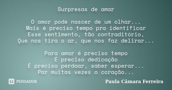 Surpresas de amar O amor pode nascer de um olhar... Mais é preciso tempo pra identificar Esse sentimento, tão contraditório, Que nos tira o ar, que nos faz deli... Frase de Paula Câmara Ferreira.