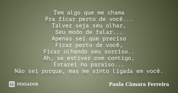Tem algo que me chama Pra ficar perto de você... Talvez seja seu olhar, Seu modo de falar... Apenas sei que preciso Ficar perto de você, Ficar olhando seu sorri... Frase de Paula Câmara Ferreira.