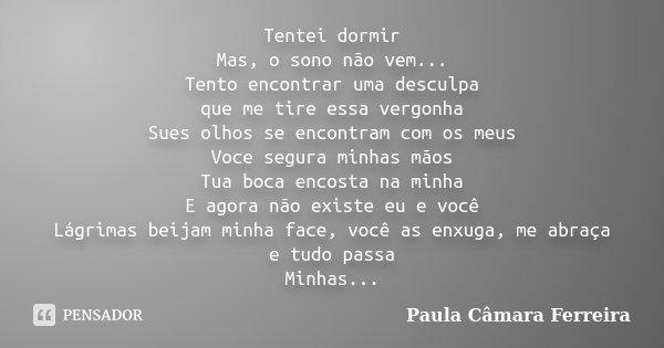 Tentei dormir Mas, o sono não vem... Tento encontrar uma desculpa que me tire essa vergonha Sues olhos se encontram com os meus Voce segura minhas mãos Tua boca... Frase de Paula Câmara Ferreira.