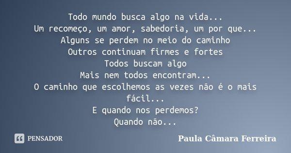 Todo mundo busca algo na vida... Um recomeço, um amor, sabedoria, um por que... Alguns se perdem no meio do caminho Outros continuam firmes e fortes Todos busca... Frase de Paula Câmara Ferreira.