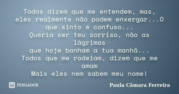 Todos dizem que me entendem, mas, eles realmente não podem enxergar...O que sinto é confuso... Queria ser teu sorriso, não as lágrimas que hoje banham a tua man... Frase de Paula Câmara Ferreira.