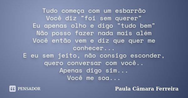 """Tudo começa com um esbarrão Você diz """"foi sem querer"""" Eu apenas olho e digo """"tudo bem"""" Não posso fazer nada mais além Você então vem e diz q... Frase de Paula Câmara Ferreira."""